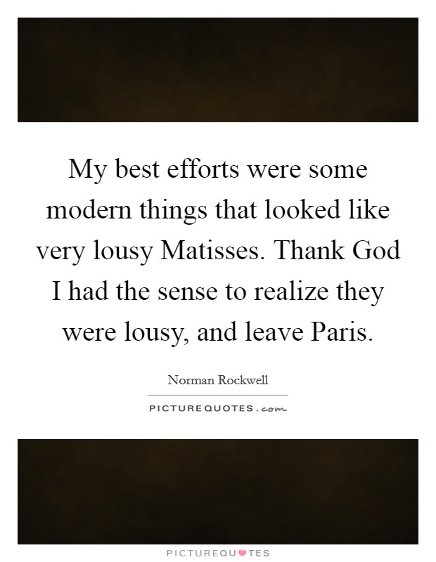My best efforts were some modern things that looked like very lousy Matisses. Thank God I had the sense to realize they were lousy, and leave Paris Picture Quote #1