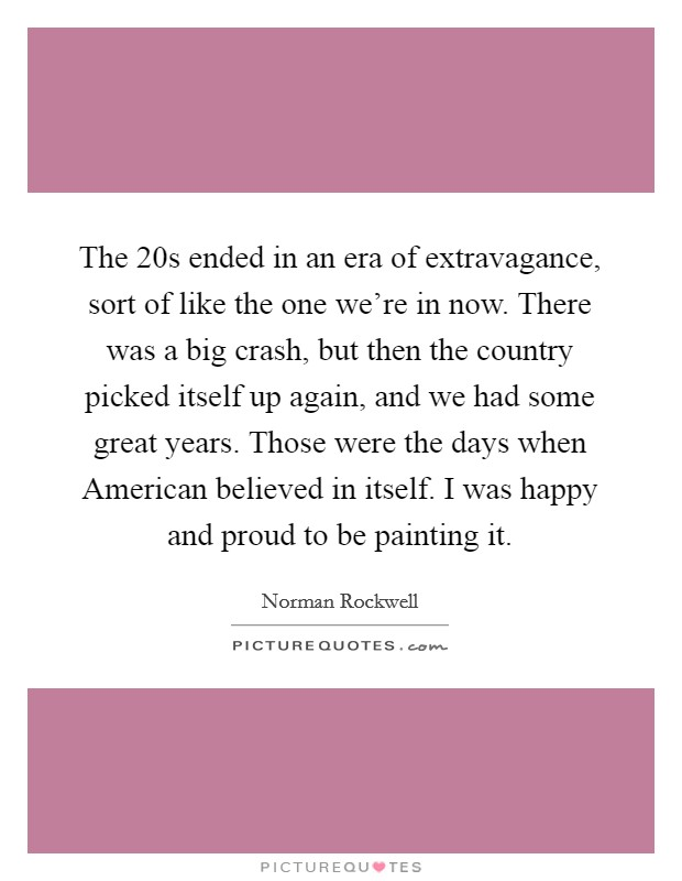 The  20s ended in an era of extravagance, sort of like the one we're in now. There was a big crash, but then the country picked itself up again, and we had some great years. Those were the days when American believed in itself. I was happy and proud to be painting it Picture Quote #1