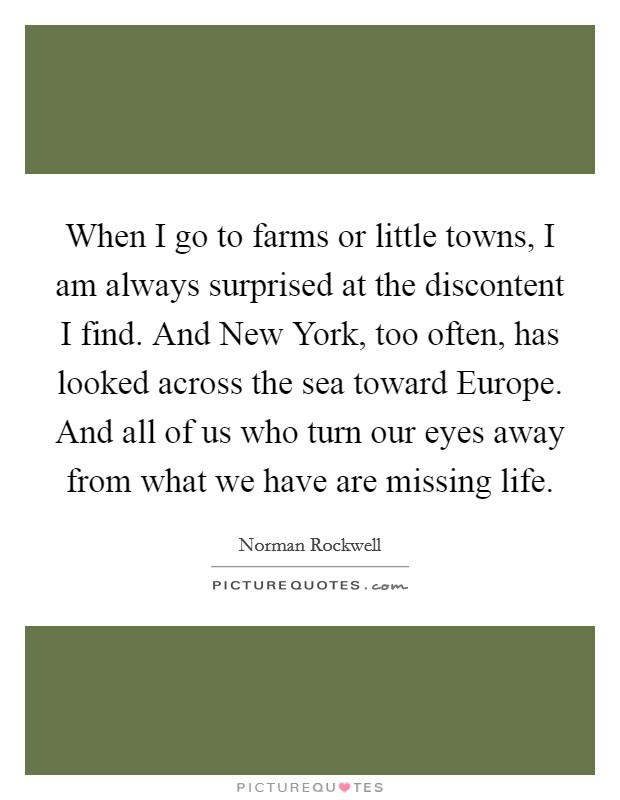 When I go to farms or little towns, I am always surprised at the discontent I find. And New York, too often, has looked across the sea toward Europe. And all of us who turn our eyes away from what we have are missing life Picture Quote #1