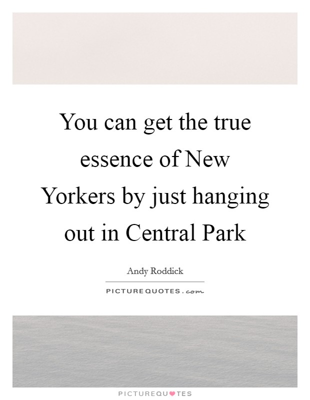 You can get the true essence of New Yorkers by just hanging out in Central Park Picture Quote #1