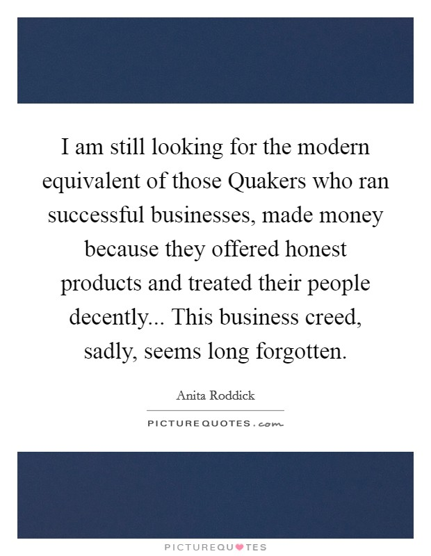 I am still looking for the modern equivalent of those Quakers who ran successful businesses, made money because they offered honest products and treated their people decently... This business creed, sadly, seems long forgotten Picture Quote #1