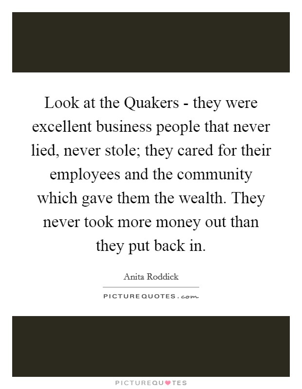 Look at the Quakers - they were excellent business people that never lied, never stole; they cared for their employees and the community which gave them the wealth. They never took more money out than they put back in Picture Quote #1