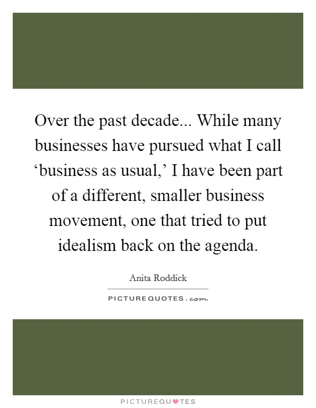 Over the past decade... While many businesses have pursued what I call 'business as usual,' I have been part of a different, smaller business movement, one that tried to put idealism back on the agenda Picture Quote #1