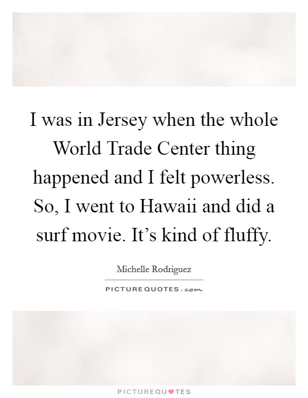 I was in Jersey when the whole World Trade Center thing happened and I felt powerless. So, I went to Hawaii and did a surf movie. It's kind of fluffy Picture Quote #1