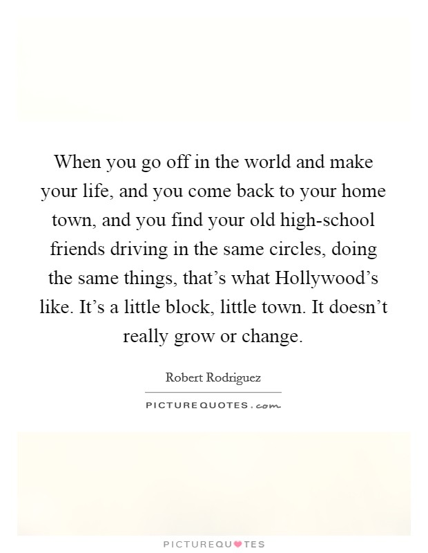 When you go off in the world and make your life, and you come back to your home town, and you find your old high-school friends driving in the same circles, doing the same things, that's what Hollywood's like. It's a little block, little town. It doesn't really grow or change Picture Quote #1