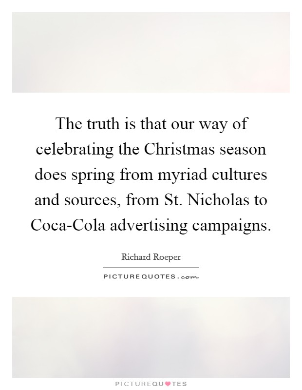 The truth is that our way of celebrating the Christmas season does spring from myriad cultures and sources, from St. Nicholas to Coca-Cola advertising campaigns Picture Quote #1