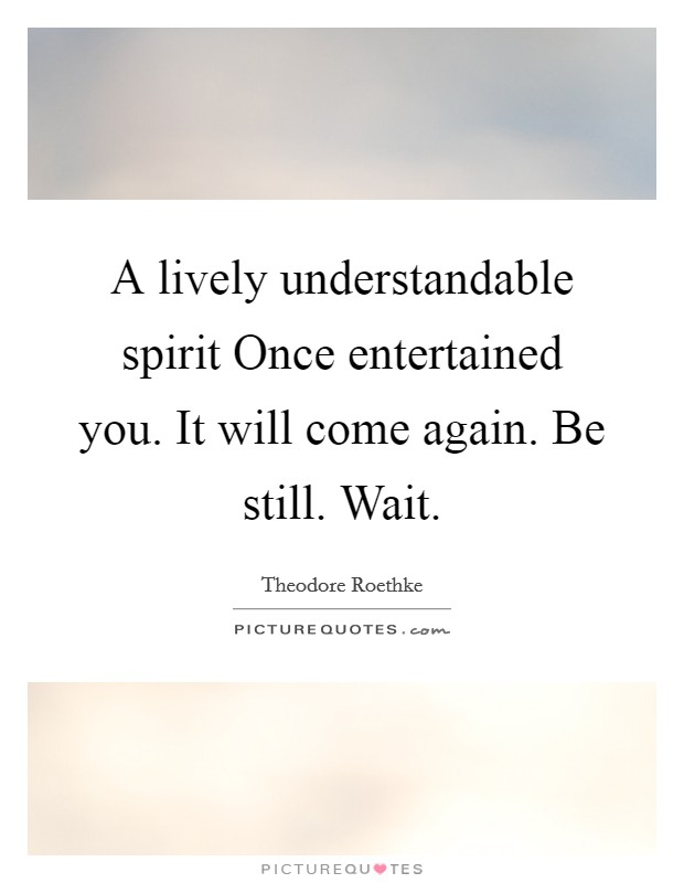 A lively understandable spirit Once entertained you. It will come again. Be still. Wait Picture Quote #1