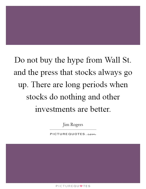 Do not buy the hype from Wall St. and the press that stocks always go up. There are long periods when stocks do nothing and other investments are better Picture Quote #1