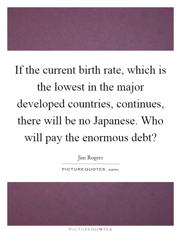 If the current birth rate, which is the lowest in the major developed countries, continues, there will be no Japanese. Who will pay the enormous debt? Picture Quote #1