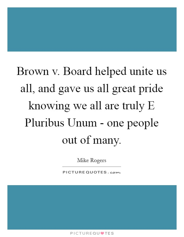 Brown v. Board helped unite us all, and gave us all great pride knowing we all are truly E Pluribus Unum - one people out of many Picture Quote #1