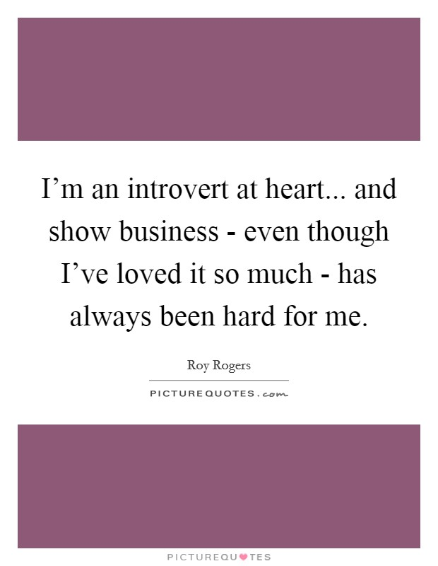 I'm an introvert at heart... and show business - even though I've loved it so much - has always been hard for me Picture Quote #1