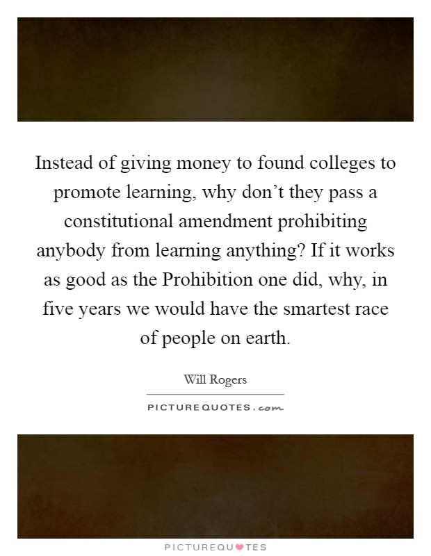 Instead of giving money to found colleges to promote learning, why don't they pass a constitutional amendment prohibiting anybody from learning anything? If it works as good as the Prohibition one did, why, in five years we would have the smartest race of people on earth Picture Quote #1
