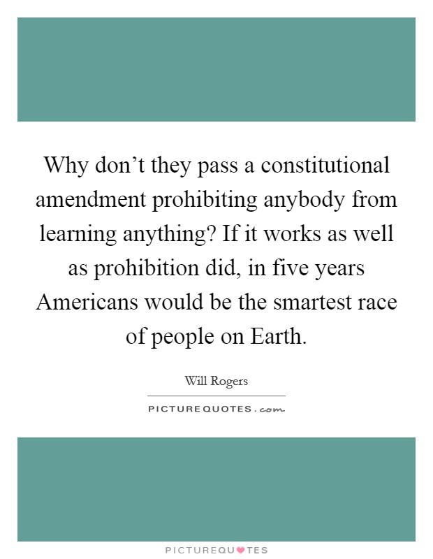 Why don't they pass a constitutional amendment prohibiting anybody from learning anything? If it works as well as prohibition did, in five years Americans would be the smartest race of people on Earth Picture Quote #1