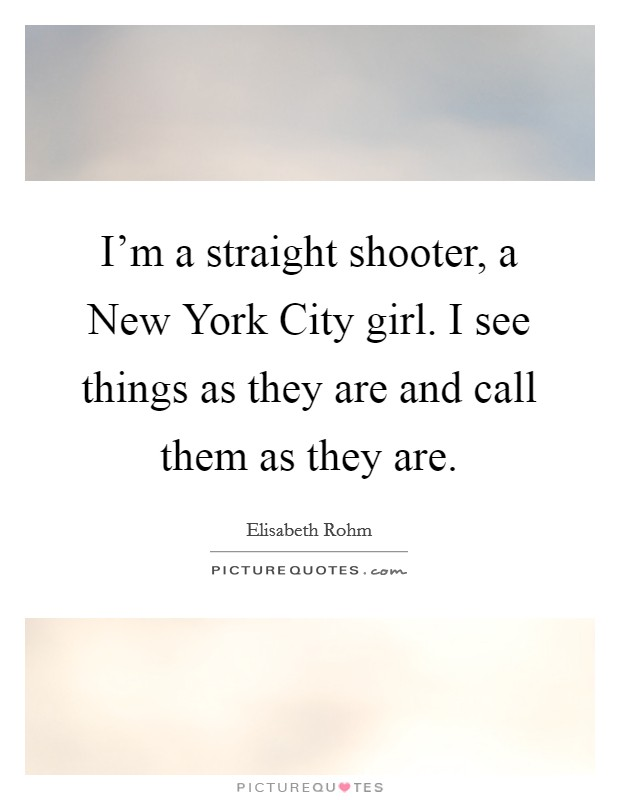 I'm a straight shooter, a New York City girl. I see things as they are and call them as they are Picture Quote #1