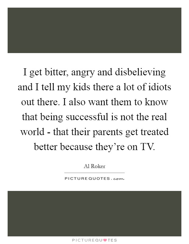 I get bitter, angry and disbelieving and I tell my kids there a lot of idiots out there. I also want them to know that being successful is not the real world - that their parents get treated better because they're on TV Picture Quote #1