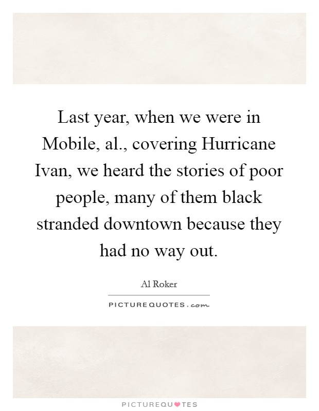 Last year, when we were in Mobile, al., covering Hurricane Ivan, we heard the stories of poor people, many of them black stranded downtown because they had no way out Picture Quote #1