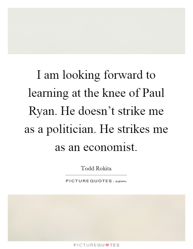 I am looking forward to learning at the knee of Paul Ryan. He doesn't strike me as a politician. He strikes me as an economist Picture Quote #1