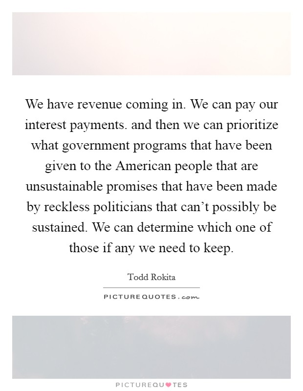 We have revenue coming in. We can pay our interest payments. and then we can prioritize what government programs that have been given to the American people that are unsustainable promises that have been made by reckless politicians that can't possibly be sustained. We can determine which one of those if any we need to keep Picture Quote #1