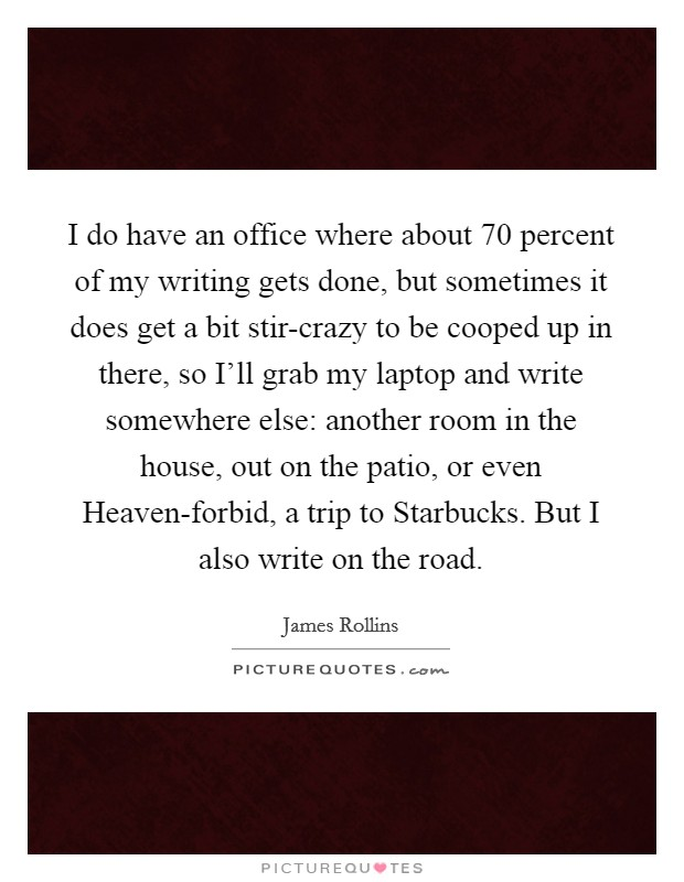 I do have an office where about 70 percent of my writing gets done, but sometimes it does get a bit stir-crazy to be cooped up in there, so I'll grab my laptop and write somewhere else: another room in the house, out on the patio, or even Heaven-forbid, a trip to Starbucks. But I also write on the road Picture Quote #1