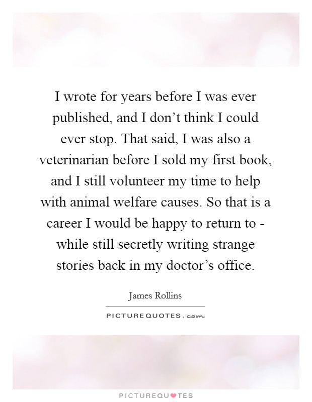 I wrote for years before I was ever published, and I don't think I could ever stop. That said, I was also a veterinarian before I sold my first book, and I still volunteer my time to help with animal welfare causes. So that is a career I would be happy to return to - while still secretly writing strange stories back in my doctor's office Picture Quote #1