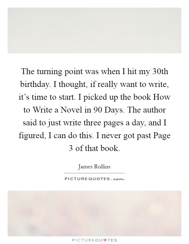 The turning point was when I hit my 30th birthday. I thought, if really want to write, it's time to start. I picked up the book How to Write a Novel in 90 Days. The author said to just write three pages a day, and I figured, I can do this. I never got past Page 3 of that book Picture Quote #1