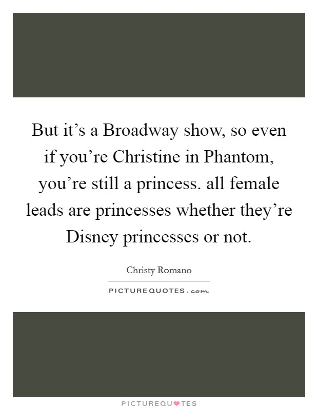 But it's a Broadway show, so even if you're Christine in Phantom, you're still a princess. all female leads are princesses whether they're Disney princesses or not Picture Quote #1