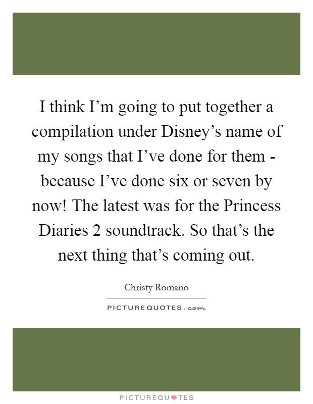 I think I'm going to put together a compilation under Disney's name of my songs that I've done for them - because I've done six or seven by now! The latest was for the Princess Diaries 2 soundtrack. So that's the next thing that's coming out Picture Quote #1