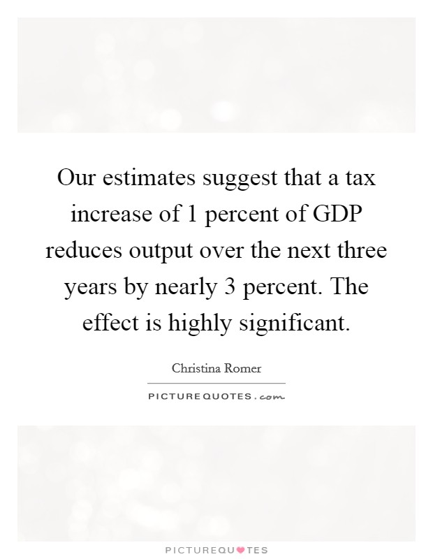 Our estimates suggest that a tax increase of 1 percent of GDP reduces output over the next three years by nearly 3 percent. The effect is highly significant Picture Quote #1