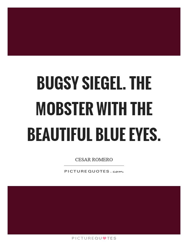 Bugsy Siegel. The mobster with the beautiful blue eyes Picture Quote #1