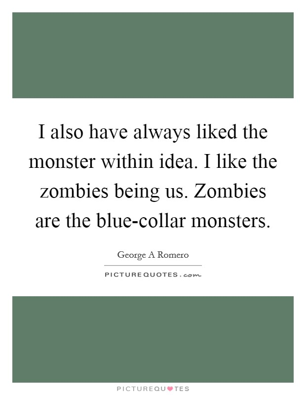 I also have always liked the monster within idea. I like the zombies being us. Zombies are the blue-collar monsters Picture Quote #1