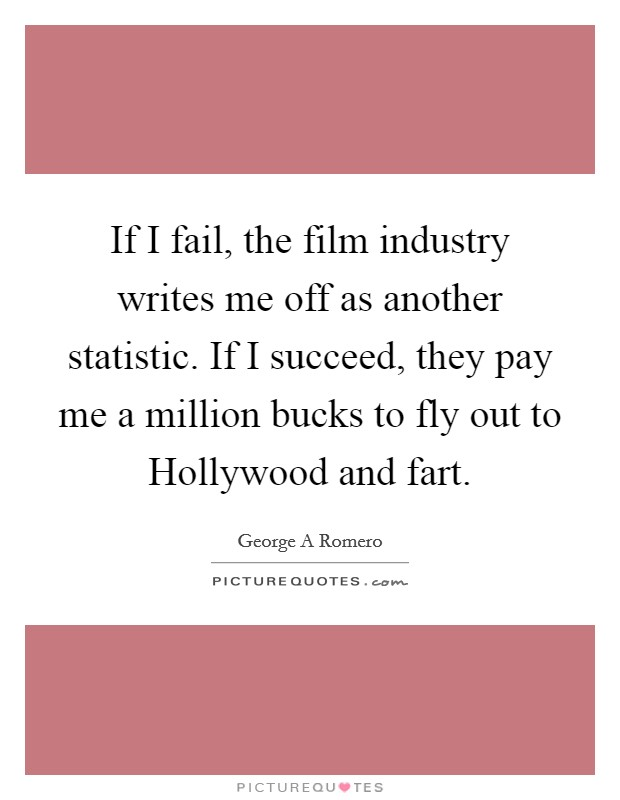 If I fail, the film industry writes me off as another statistic. If I succeed, they pay me a million bucks to fly out to Hollywood and fart Picture Quote #1