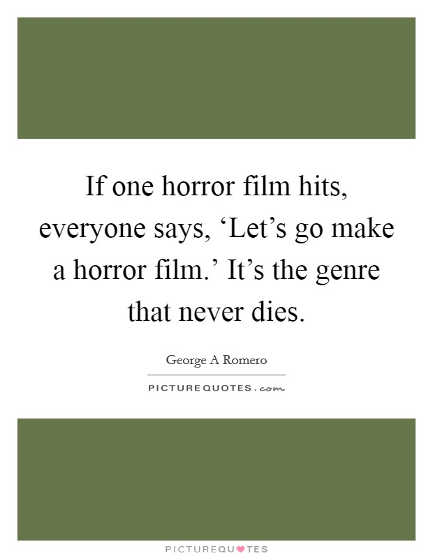If one horror film hits, everyone says, 'Let's go make a horror film.' It's the genre that never dies Picture Quote #1