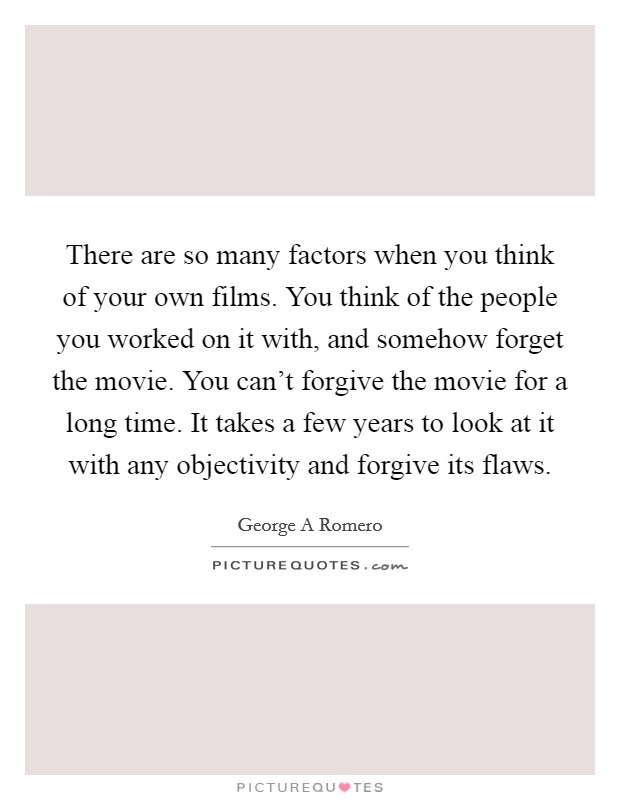 There are so many factors when you think of your own films. You think of the people you worked on it with, and somehow forget the movie. You can't forgive the movie for a long time. It takes a few years to look at it with any objectivity and forgive its flaws Picture Quote #1