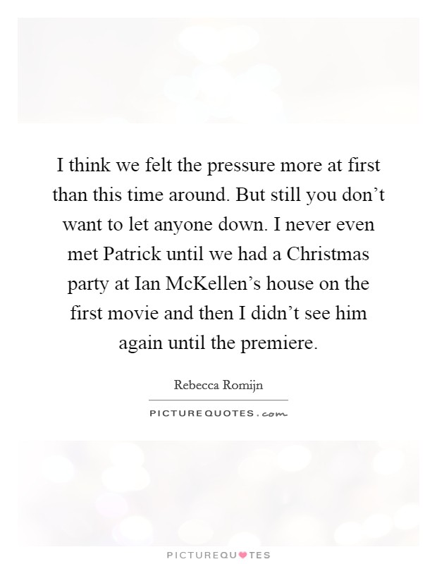 I think we felt the pressure more at first than this time around. But still you don't want to let anyone down. I never even met Patrick until we had a Christmas party at Ian McKellen's house on the first movie and then I didn't see him again until the premiere Picture Quote #1