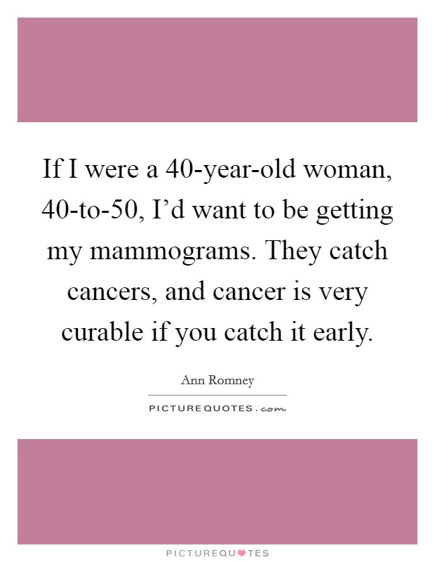 If I were a 40-year-old woman, 40-to-50, I'd want to be getting my mammograms. They catch cancers, and cancer is very curable if you catch it early Picture Quote #1