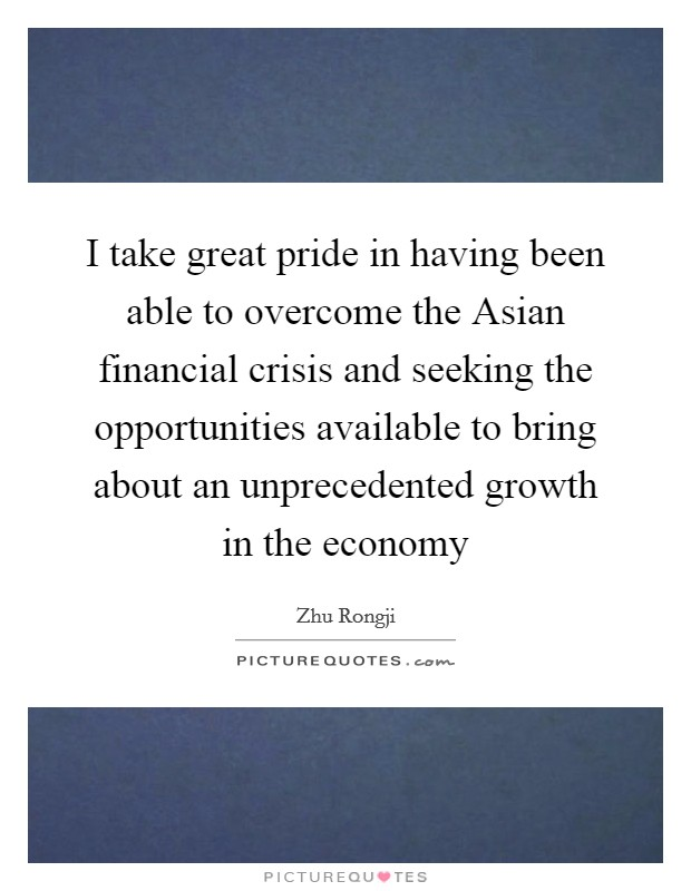 I take great pride in having been able to overcome the Asian financial crisis and seeking the opportunities available to bring about an unprecedented growth in the economy Picture Quote #1