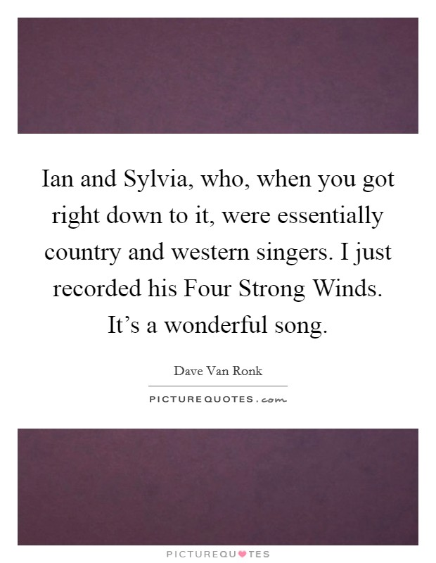 Ian and Sylvia, who, when you got right down to it, were essentially country and western singers. I just recorded his Four Strong Winds. It's a wonderful song Picture Quote #1