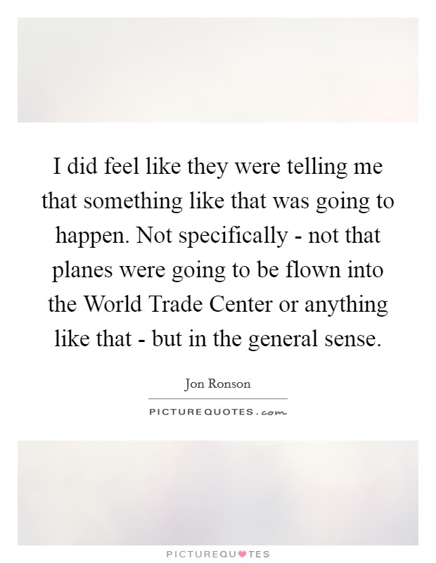I did feel like they were telling me that something like that was going to happen. Not specifically - not that planes were going to be flown into the World Trade Center or anything like that - but in the general sense Picture Quote #1