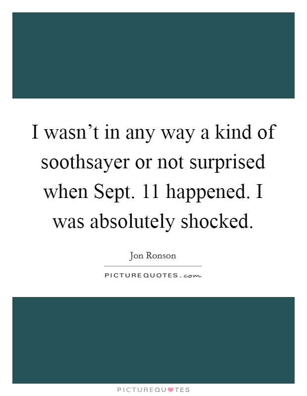 I wasn't in any way a kind of soothsayer or not surprised when Sept. 11 happened. I was absolutely shocked Picture Quote #1