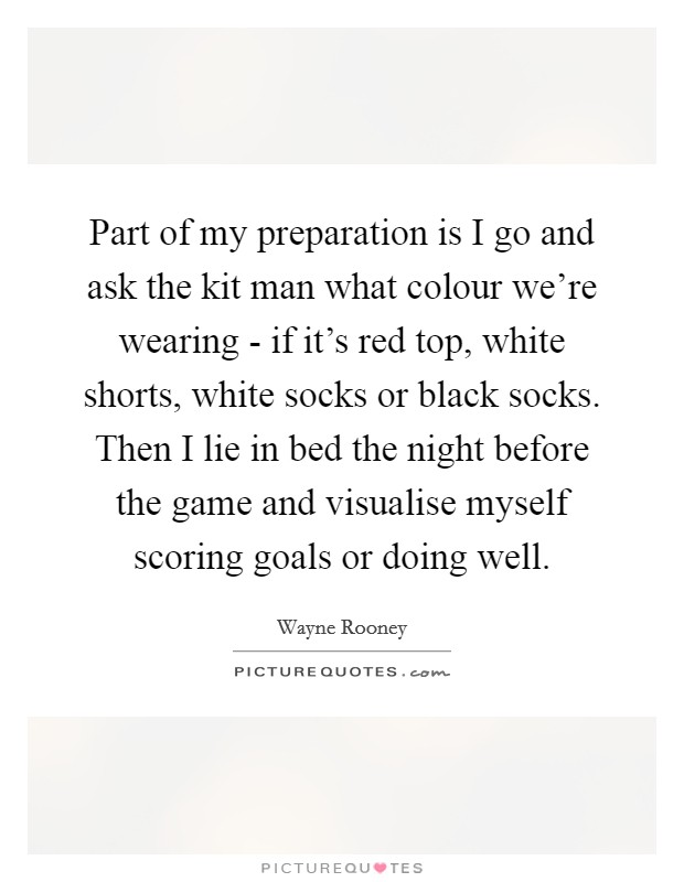 Part of my preparation is I go and ask the kit man what colour we're wearing - if it's red top, white shorts, white socks or black socks. Then I lie in bed the night before the game and visualise myself scoring goals or doing well Picture Quote #1