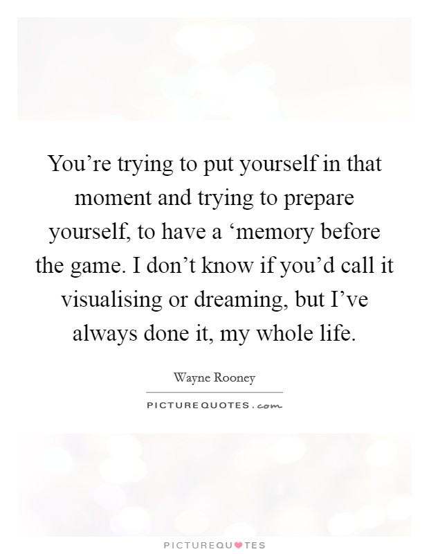 You're trying to put yourself in that moment and trying to prepare yourself, to have a 'memory before the game. I don't know if you'd call it visualising or dreaming, but I've always done it, my whole life Picture Quote #1