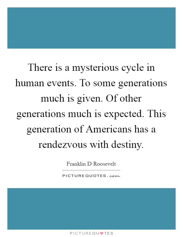 There is a mysterious cycle in human events. To some generations much is given. Of other generations much is expected. This generation of Americans has a rendezvous with destiny Picture Quote #1