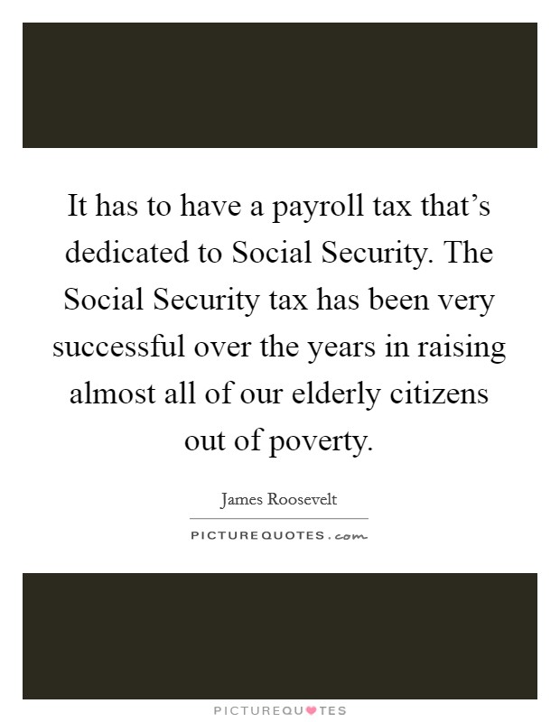 It has to have a payroll tax that's dedicated to Social Security. The Social Security tax has been very successful over the years in raising almost all of our elderly citizens out of poverty Picture Quote #1