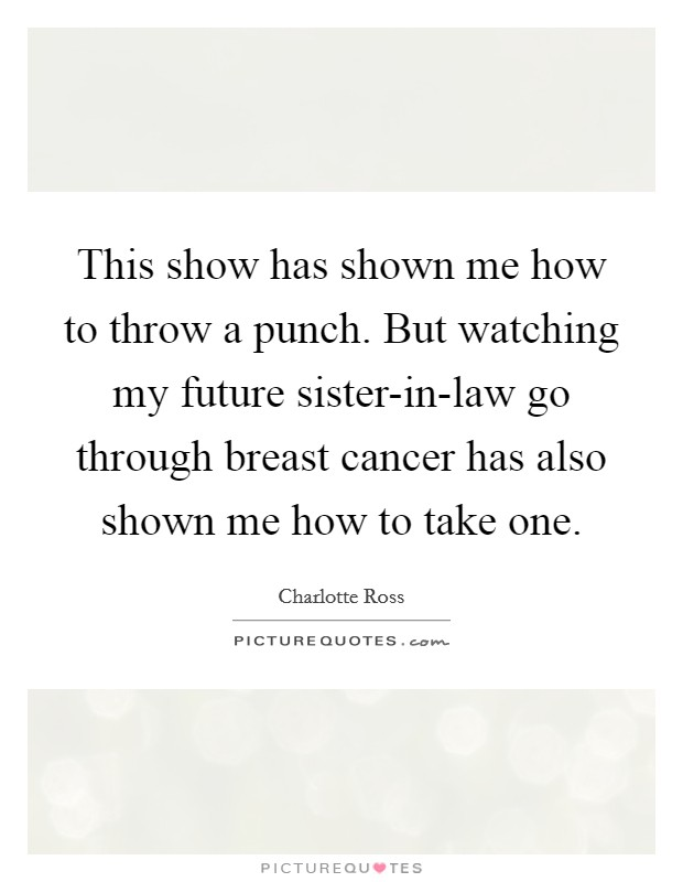 This show has shown me how to throw a punch. But watching my future sister-in-law go through breast cancer has also shown me how to take one Picture Quote #1