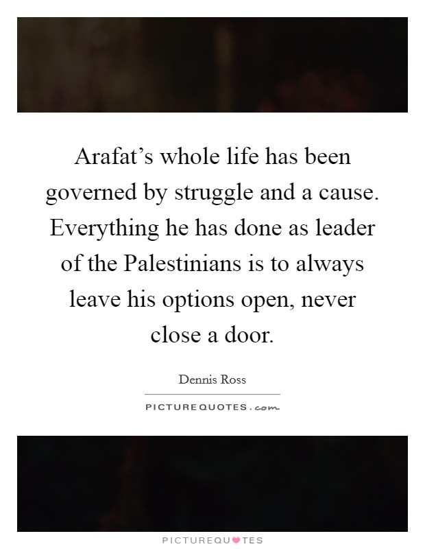 Arafat's whole life has been governed by struggle and a cause. Everything he has done as leader of the Palestinians is to always leave his options open, never close a door Picture Quote #1
