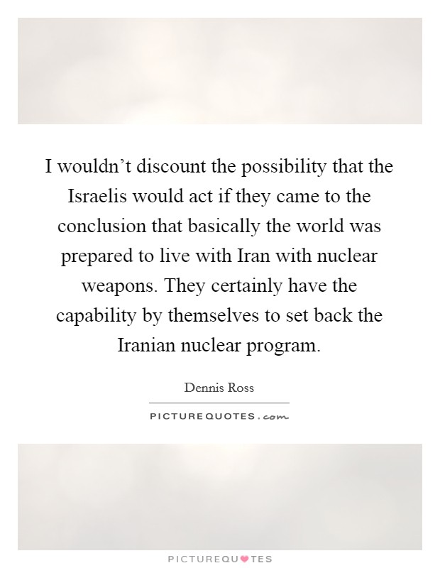 I wouldn't discount the possibility that the Israelis would act if they came to the conclusion that basically the world was prepared to live with Iran with nuclear weapons. They certainly have the capability by themselves to set back the Iranian nuclear program Picture Quote #1