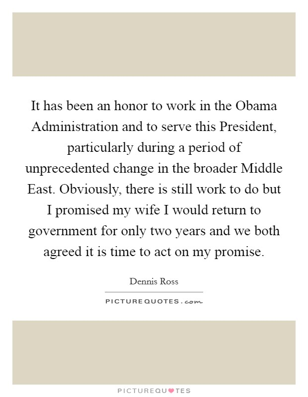 It has been an honor to work in the Obama Administration and to serve this President, particularly during a period of unprecedented change in the broader Middle East. Obviously, there is still work to do but I promised my wife I would return to government for only two years and we both agreed it is time to act on my promise Picture Quote #1