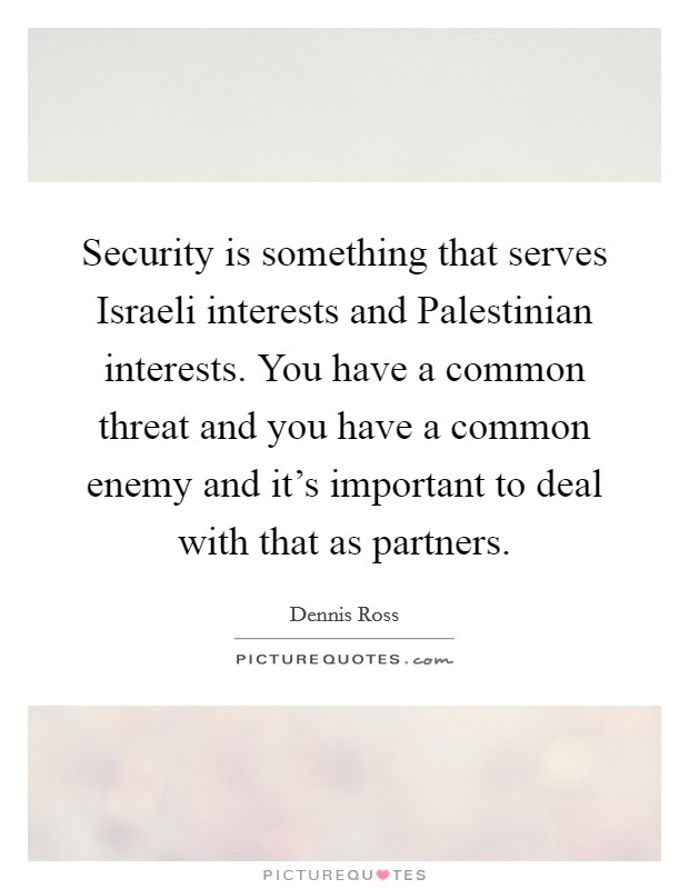 Security is something that serves Israeli interests and Palestinian interests. You have a common threat and you have a common enemy and it's important to deal with that as partners Picture Quote #1