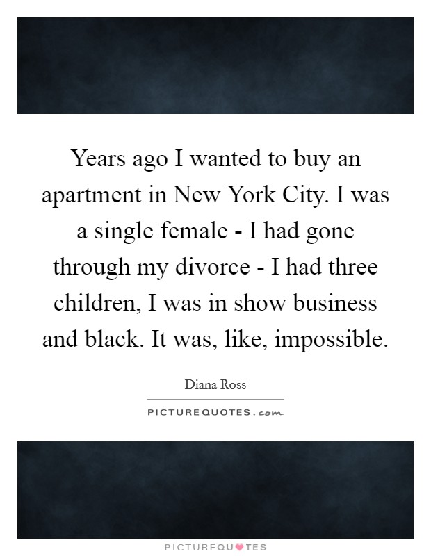 Years ago I wanted to buy an apartment in New York City. I was a single female - I had gone through my divorce - I had three children, I was in show business and black. It was, like, impossible Picture Quote #1