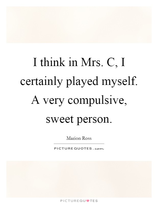 I think in Mrs. C, I certainly played myself. A very compulsive, sweet person Picture Quote #1